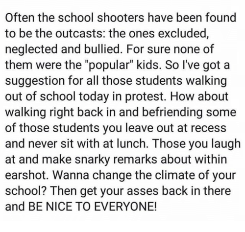 """School Shooters: Often the school shooters have been found  to be the outcasts: the ones excluded  neglected and bullied. For sure none of  them were the """"popular"""" kids. So I've got a  suggestion for all those students walking  out of school today in protest. How about  walking right back in and befriending some  of those students you leave out at recess  and never sit with at lunch. Those you laugh  at and make snarky remarks about within  earshot. Wanna change the climate of your  school? Then get your asses back in there  and BE NICE TO EVERYONE!"""