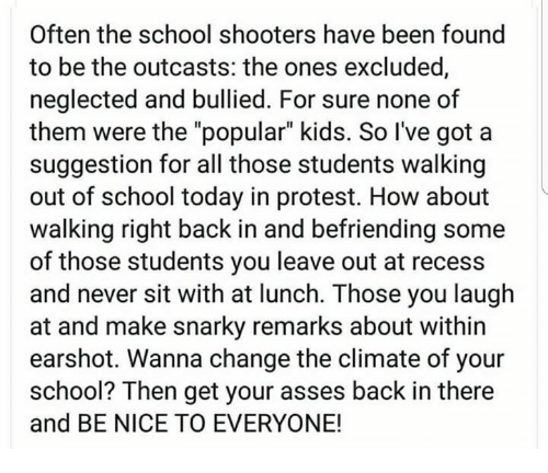 """School Shooters: Often the school shooters have been found  to be the outcasts: the ones excluded,  neglected and bullied. For sure none of  them were the """"popular"""" kids. So I've got a  suggestion for all those students walking  out of school today in protest. How about  walking right back in and befriending some  of those students you leave out at recess  and never sit with at lunch. Those you laugh  at and make snarky remarks about within  earshot. Wanna change the climate of your  school? Then get your asses back in there  and BE NICE TO EVERYONE!"""