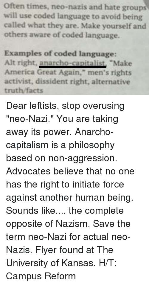 """Initialisms: Often times, neo-nazis and hate groups  will use coded language to avoid being  called what they are. Make yourself and  others aware of coded language.  Examples of coded language:  Alt right.  nacho Make  America Great Again,"""" men's rights  activist, dissident right, alternative  truth facts Dear leftists, stop overusing """"neo-Nazi."""" You are taking away its power. Anarcho-capitalism is a philosophy based on non-aggression. Advocates believe that no one has the right to initiate force against another human being. Sounds like.... the complete opposite of Nazism. Save the term neo-Nazi for actual neo-Nazis.   Flyer found at The University of Kansas.  H/T: Campus Reform"""