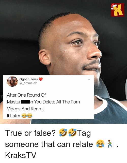 Memes, Regret, and True: Ogochukwu  @_emmalez  After One Round Of  Masturn You Delete All The Porn  Videos And Regret  It Later 부부 True or false? 🤣🤣Tag someone that can relate 😂🏃🏾‍♂️ . KraksTV