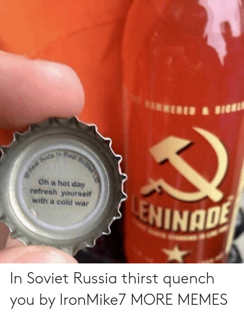 soviet russia: Oh a hot day  refresh yourself  with a cold war  NINADE In Soviet Russia thirst quench you by IronMike7 MORE MEMES