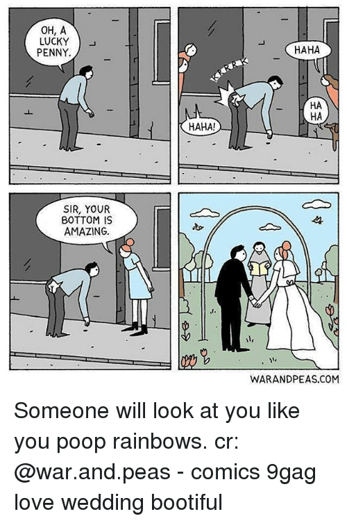 9gag, Love, and Memes: OH, A  LUCKY )  PENNY.  HAHA  HA  HA  HAHA!  SIR, YOUR  BOTTOM IS  AMAZING  st.  WARANDPEAS.COM Someone will look at you like you poop rainbows. cr: @war.and.peas - comics 9gag love wedding bootiful