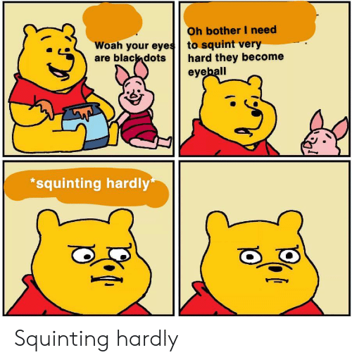 Squinting: Oh bother I need  to squint very  hard they become  eyeball  Woah your eyes  are black dots  squinting hardly Squinting hardly