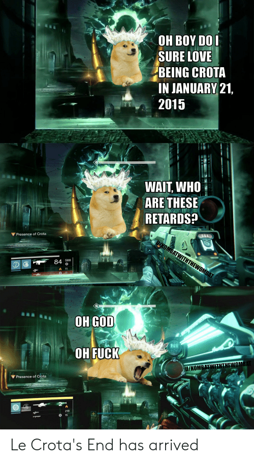 Destiny, God, and Love: OH BOY DOI  SURE LOVE  BEING CROTA  IN JANUARY 21,  2015  WAIT, WHO  ARE THESE  RETARDS?  Presence of Crota  TAKOMBATWITHTHEWOMBAT  588  84  11  OH GOD  OH FUCK  U/KOMBATWITHTHEWOMBAT  Presence of Crota  2  218  15 Le Crota's End has arrived