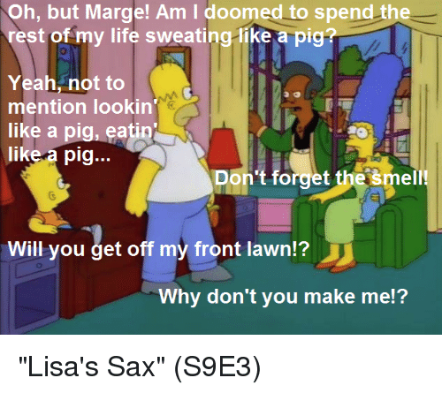 "Pigly: Oh, but Marge! Am I doomed to spend the  rest of my life sweating-like a pig?  Yeah, not to  mention lookin  like a pig, eatin  like a pig...  Don't forget the šmell!  Will you get off my front lawn?  Why don't you make me!? ""Lisa's Sax""  (S9E3)"