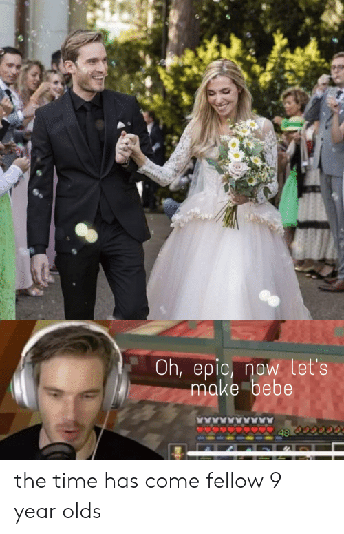 Bebe, Time, and Epic: Oh,epic, now let's  make bebe  48 the time has come fellow 9 year olds