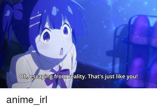 Anime, Reality, and Irl: Oh, escaping from reality. That's just like you!