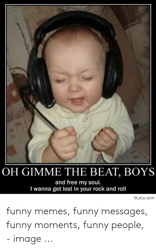 Oh Gimme The Beat Boys And Free My Soul I Wanna Get Lost In Your Rock And Roll 9lolscom Funny Memes Funny Messages Funny Moments Funny People Image Funny Meme