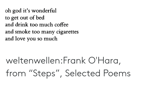 "too many: oh god it's wonderful  to get out of bed  and drink too much coffee  and smoke too many cigarettes  and love you so much weltenwellen:Frank O'Hara, from ""Steps"", Selected Poems"
