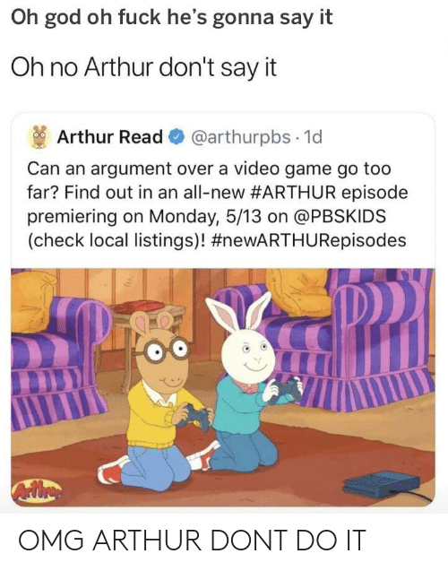 Arthur Read: Oh god oh fuck he's gonna say it  Oh no Arthur don't say it  Arthur Read @arthurpbs 1d  Can an argument over a video game go too  far? Find out in an all-new #ARTHUR episode  premiering on Monday, 5/13 on @PBSKIDS  (check local listings)! OMG ARTHUR DONT DO IT