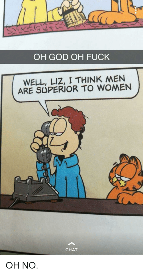 God, Chat, and Fuck: OH GOD OH FUCK  WELL, LIZ, I THINK MEN  ARE SUPERIOR TO WOMEN  CHAT OH NO.