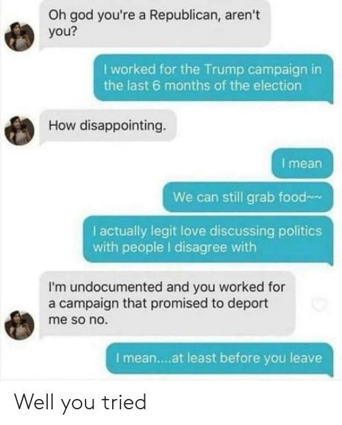 I Disagree: Oh god you're a Republican, aren't  you?  I worked for the Trump campaign in  the last 6 months of the election  How disappointing  I mean  We can still grab food  I actually legit love discussing politics  with people I disagree with  I'm undocumented and you worked for  a campaign that promised to deport  me so no.  I mean....at least before you leave Well you tried