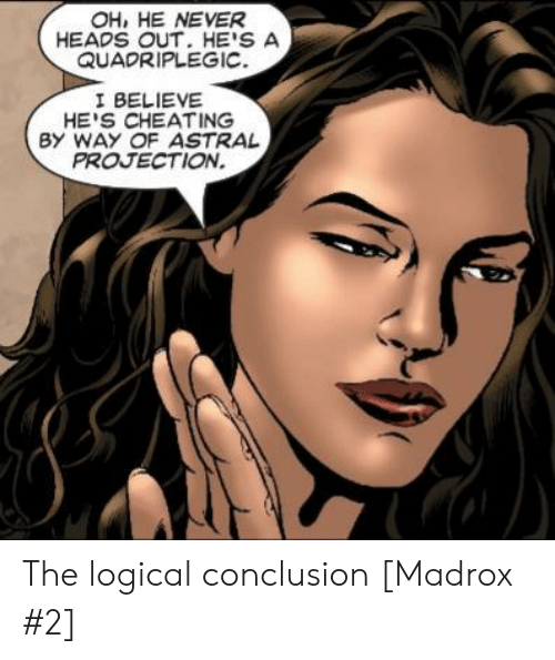 Cheating, Never, and Astral Projection: OH, HE NEVER  HEADS OUT. HE'S A  QUADRIPLEGIC  I BELIEVE  HE'S CHEATING  BY WAY OF ASTRAL  PROJECTION. The logical conclusion [Madrox #2]