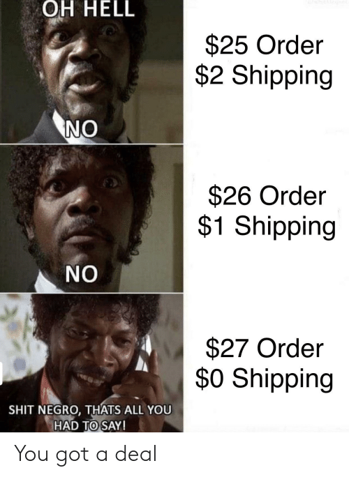 Shit, Hell, and Got: OH HELL  $25 Order  $2 Shipping  NO  $26 Order  $1 Shipping  NO  $27 Order  $0 Shipping  SHIT NEGRO, THATS ALL YOU  HAD TO SAY! You got a deal