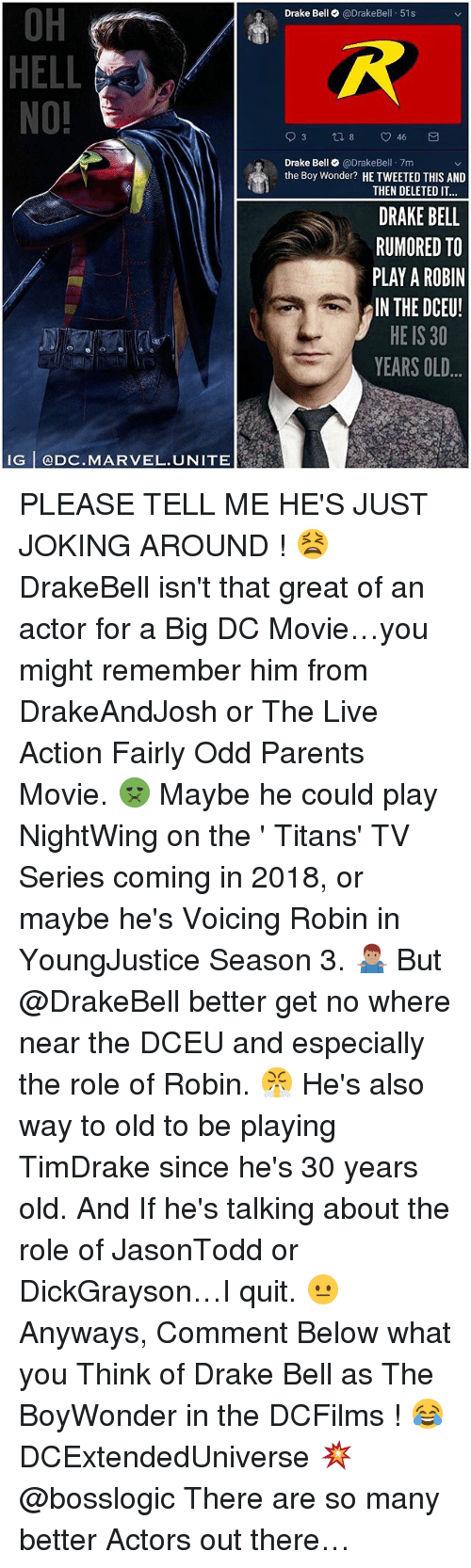 Hells No: OH  HELL  NO!  Drake Bell @DrakeBell 51s  Drake Bell@DrakeBel 7m  the Boy Wonder? HE TWEETED THIS AND  THEN DELETED IT  DRAKE BELL  RUMORED TO  PLAY A ROBIN  IN THE DCEU!  HE IS 30  YEARS OLD  IG @DC.MARVEL.UNITE PLEASE TELL ME HE'S JUST JOKING AROUND ! 😫 DrakeBell isn't that great of an actor for a Big DC Movie…you might remember him from DrakeAndJosh or The Live Action Fairly Odd Parents Movie. 🤢 Maybe he could play NightWing on the ' Titans' TV Series coming in 2018, or maybe he's Voicing Robin in YoungJustice Season 3. 🤷🏽♂️ But @DrakeBell better get no where near the DCEU and especially the role of Robin. 😤 He's also way to old to be playing TimDrake since he's 30 years old. And If he's talking about the role of JasonTodd or DickGrayson…I quit. 😐 Anyways, Comment Below what you Think of Drake Bell as The BoyWonder in the DCFilms ! 😂 DCExtendedUniverse 💥 @bosslogic There are so many better Actors out there…
