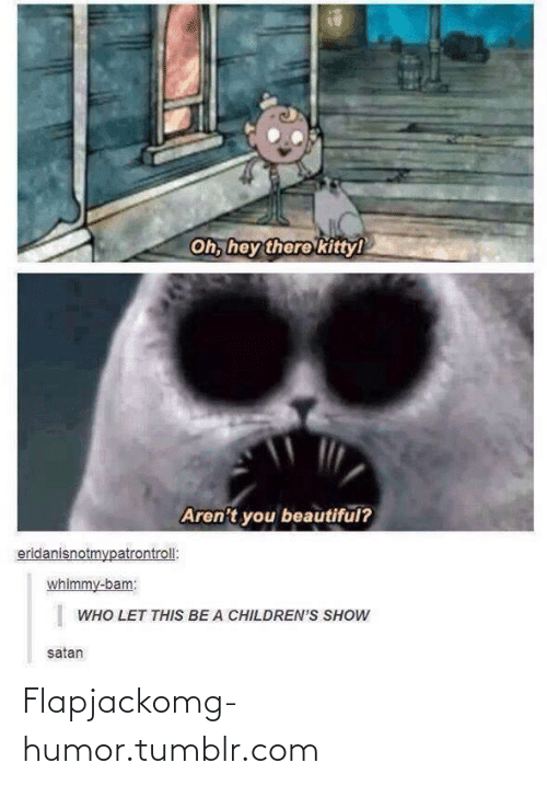 flapjack: Oh, hey there kittyl  Aren't you beautiful?  eridanisnotmypatrontroll:  whimmy-bam:  WHO LET THIS BE A CHILDREN'S SHOW  satan Flapjackomg-humor.tumblr.com