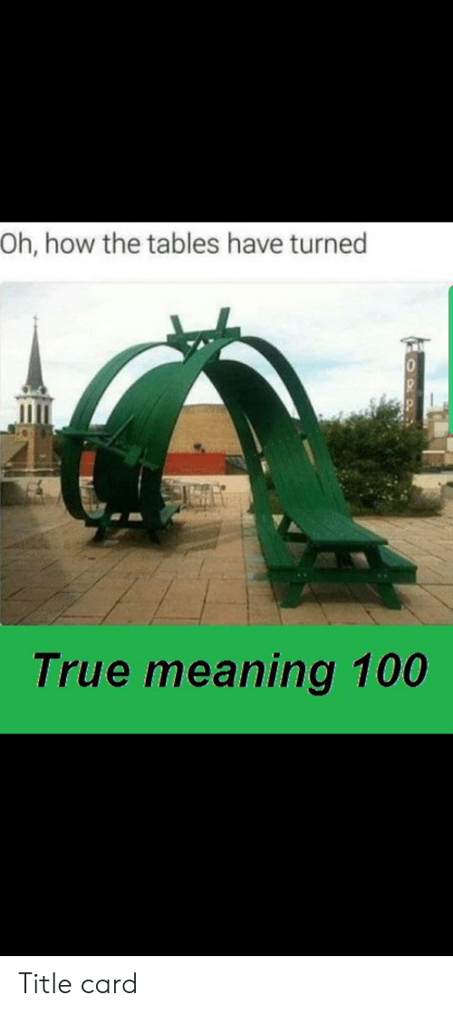 True, Meaning, and How: Oh, how the tables have turned  0  True meaning 100  OPP Title card