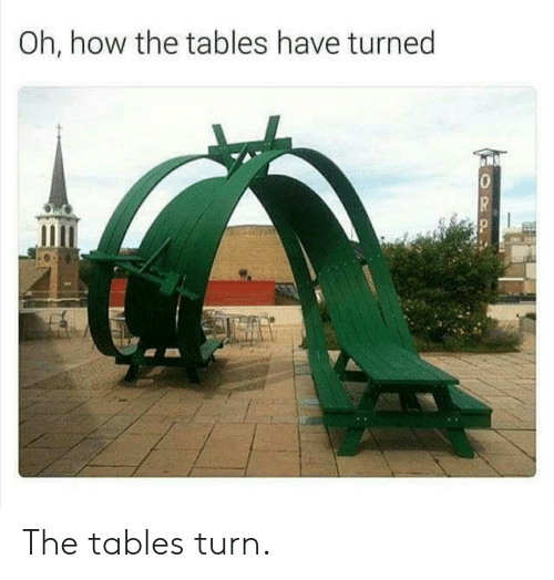 How, Tables, and Turn: Oh, how the tables have turned  10  OPPL The tables turn.