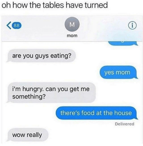 Dank, Food, and Hungry: oh how the tables have turned  mom  are you guys eating?  yes mom  i'm hungry. can you get me  something?  there's food at the house  Delivered  wow really
