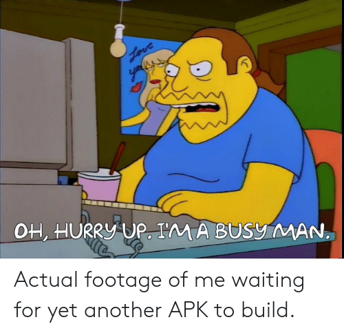 Actual Footage: OH, HURRY UP. I'M A BUSy MAN Actual footage of me waiting for yet another APK to build.