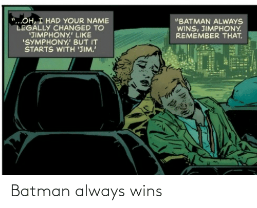 "Batman: ""...OH, I HAD YOUR NAME  LEGALLY CHANGED TO  'JIMPHONY.' LIKE  ""SYMPHONY,' BUT IT  STARTS WITH 'JIM.  ""BATMAN ALWAYS  WINS, JIMPHONY.  REMEMBER THAT. Batman always wins"
