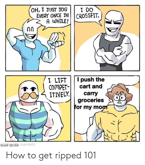push: OH, I JUST JOG  EVERY ONCE IN  A WHILE!  I DO  CROSSFIT.  I push the  I LIFT  COMPET-  ITIVELY.  cart and  carry  groceries  for my mom  SHEN EOMIX mematic How to get ripped 101