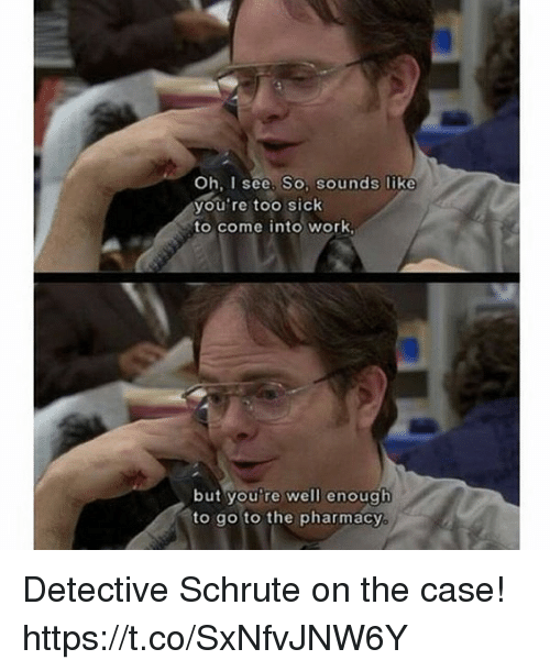 Work, Pharmacy, and Sick: Oh, I see. So. sounds like  you're too sick  to come into work  but you're well enough  ato go to the pharmacy Detective Schrute on the case! https://t.co/SxNfvJNW6Y