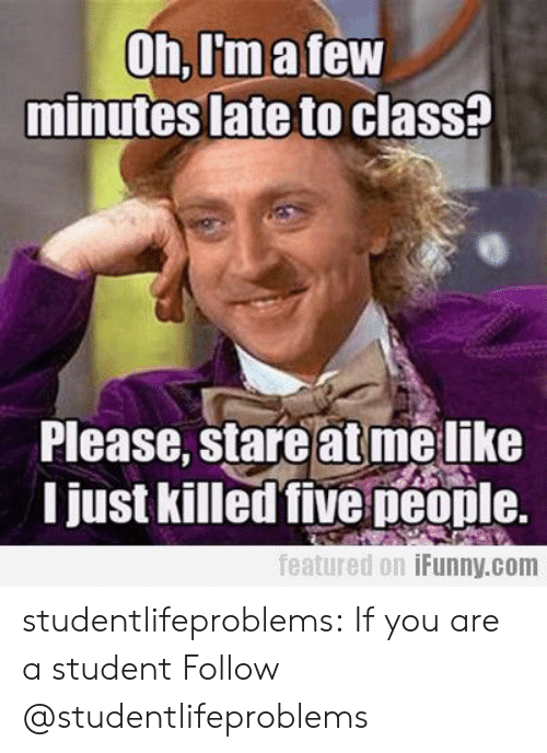 Late To Class: Oh,I'matew  minutes late to clasS?  Please, stare at melike  I just killed five peonle.  featured 0.1 İFunny.com studentlifeproblems:  If you are a student Follow @studentlifeproblems