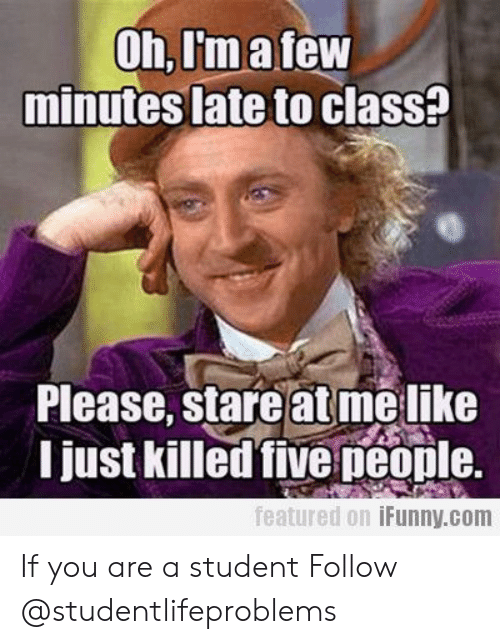 Late To Class: Oh,I'matew  minutes late to clasS?  Please, stare at melike  I just killed five peonle.  featured 0.1 İFunny.com If you are a student Follow @studentlifeproblems