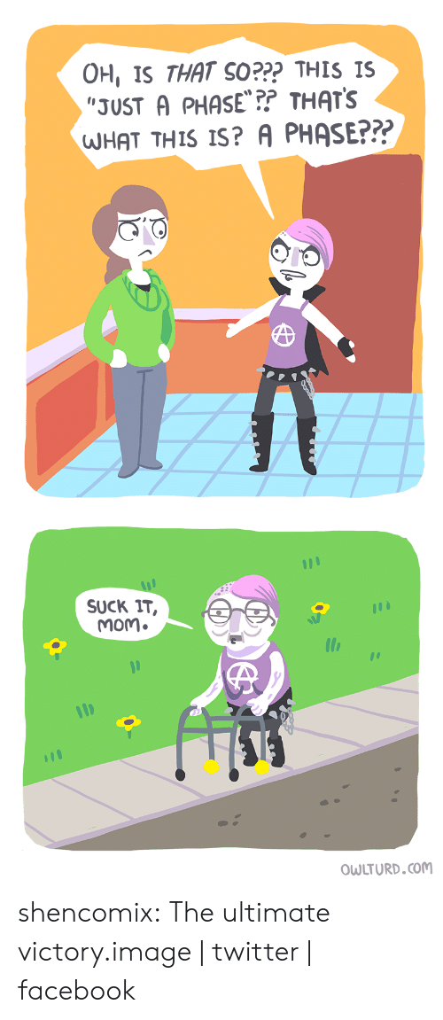 I Imgur Com: OH, IS THAT SO??? THIs IS  JUST A PHASE?? THATS  HAT THIS IS? A PHASE???   SUCK IT,  mom.  OWLTURD.coM shencomix:  The ultimate victory.image | twitter | facebook