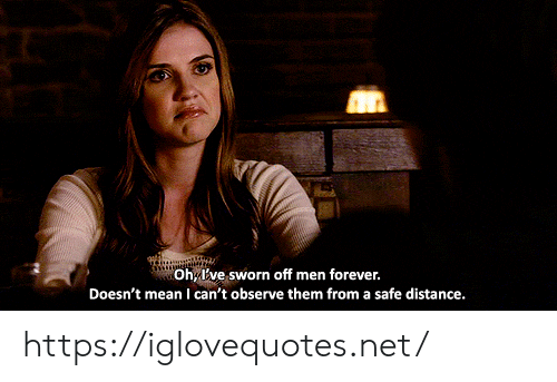 Sworn: Oh, Ive sworn off men forever.  Doesn't mean I can't observe them from a safe distance. https://iglovequotes.net/