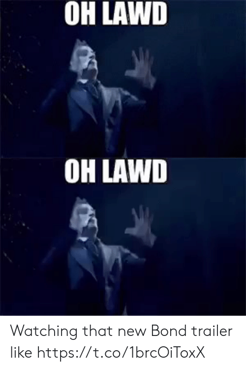 Memes, 🤖, and Bond: OH LAWD   OH LAWD Watching that new Bond trailer like https://t.co/1brcOiToxX