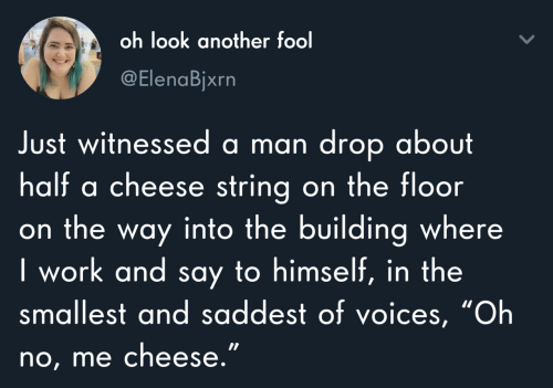 "string: oh look another fool  @ElenaBjxrn  Just witnessed a man drop about  half a cheese string on the floor  on the way into the building where  I work and say to himself, in the  smallest and saddest of voices, ""Oh  no, me cheese."""