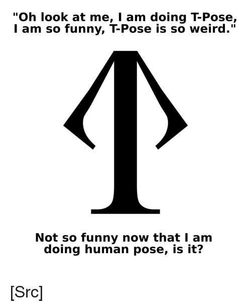 """Funny, Reddit, and Weird: """"Oh look at me, I am doing T-Pose,  l am so funny, T-Pose is so weird.""""  Not so funny now that I am  doing human pose, is it? [Src]"""