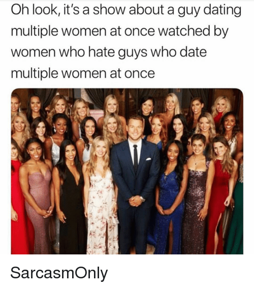 Dating, Funny, and Memes: Oh look, it's a show about a guy dating  multiple women at once watched by  women who nate guys Who date  multiple women at once SarcasmOnly
