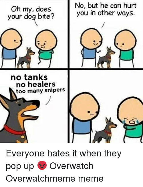 Dog Bite: Oh my, does  your dog bite?  no tanks  no healers  too many snipers  No, but he can hurt  you in other ways. Everyone hates it when they pop up 😡 Overwatch Overwatchmeme meme