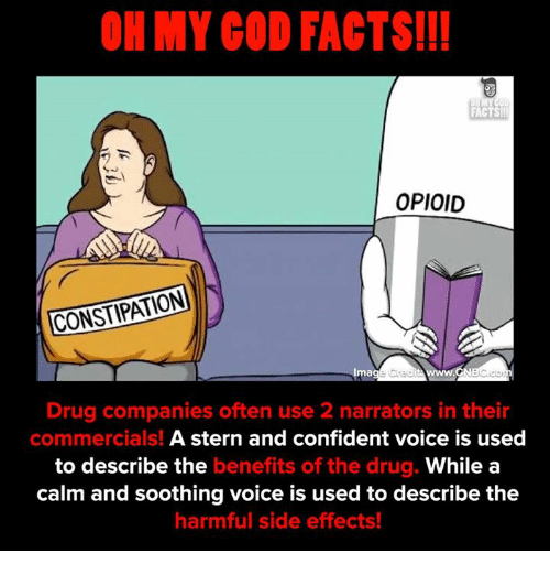 Oftenly: OH MY GOD FACTS!I!  FACTS  OPIOID  CONSTIPATION  Ima  Drug companies often use 2 narrators in their  commercials! A stern and confident voice is used  to describe the benefits of the drug. While a  calm and soothing voice is used to describe the  harmful side effects