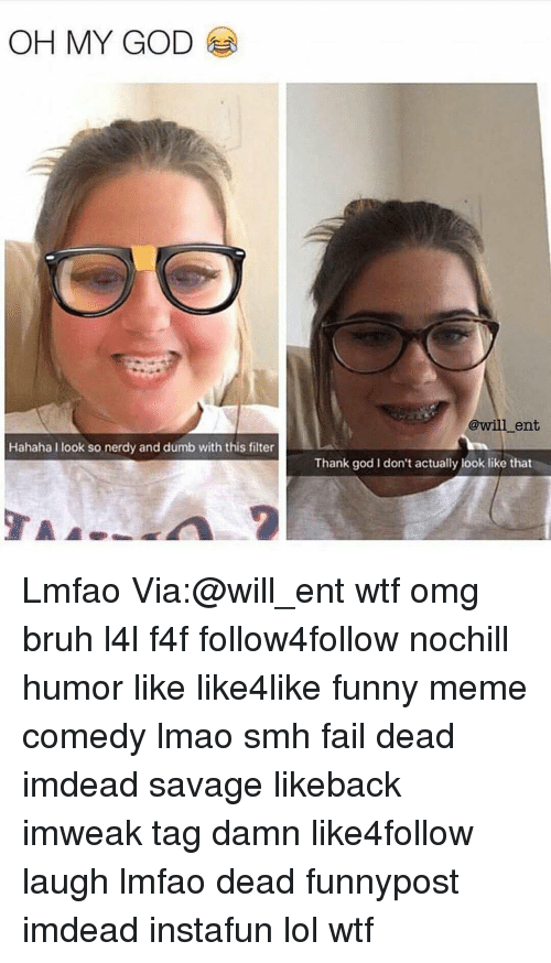 Lmfao Dead: OH MY GOD  Hahaha I look so nerdy and dumb with this filter  @will ent  Thank god l don't actually look like that Lmfao Via:@will_ent wtf omg bruh l4l f4f follow4follow nochill humor like like4like funny meme comedy lmao smh fail dead imdead savage likeback imweak tag damn like4follow laugh lmfao dead funnypost imdead instafun lol wtf
