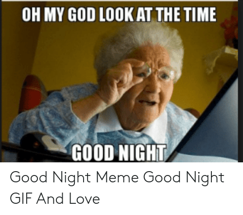 OH MY GOD LOOK AT THE TIME GOOD NIGHT Good Night Meme Good