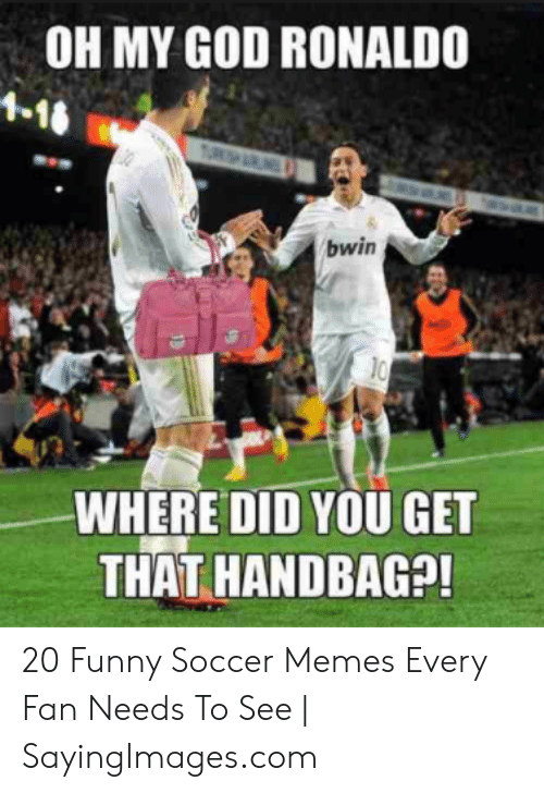 funny soccer: OH MY GOD RONALDO  10  WHERE DID YOU GET  THAT HANDBAG?! 20 Funny Soccer Memes Every Fan Needs To See   SayingImages.com
