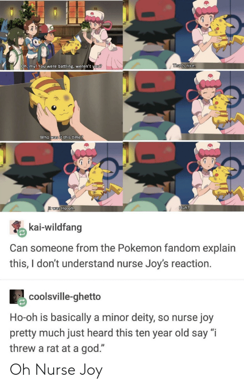 "the pokemon: Oh, my! You  were battling, weren't  vou?  That's nice.  who was it this ime  was Ho-0  Huh?  kai-wildfang  Can someone from the Pokemon fandom explain  this,Idont understand nurse Joy's reaction.  coolsville-ghetto  Ho-oh is basically a minor deity, so nurse joy  pretty much just heard this ten year old say ""i  threw a rat at a god."" Oh Nurse Joy"