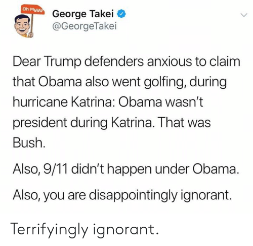 George Takei: Oh Myyy  George Takei  @GeorgeTakei  Dear Trump defenders anxious to claim  that Obama also went golfing, during  hurricane Katrina: Obama wasn't  president during Katrina. That was  Bush.  Also, 9/11 didn't happen under Obama  Also, you are disappointingly ignorant. Terrifyingly ignorant.