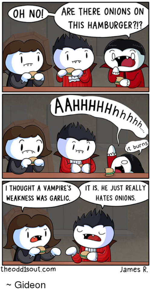 Vampirism: OH NO!  ARE THERE ONIONS ON  THIS HAMBURGER?!?  AAHHHHHhhh  it burns  I THOUGHT A VAMPIRES IT IS. HE JUST REALLY  HATES ONIONS  WEAKNESS WAS GARLIC  the oddis out.com  James R. ~ Gideon