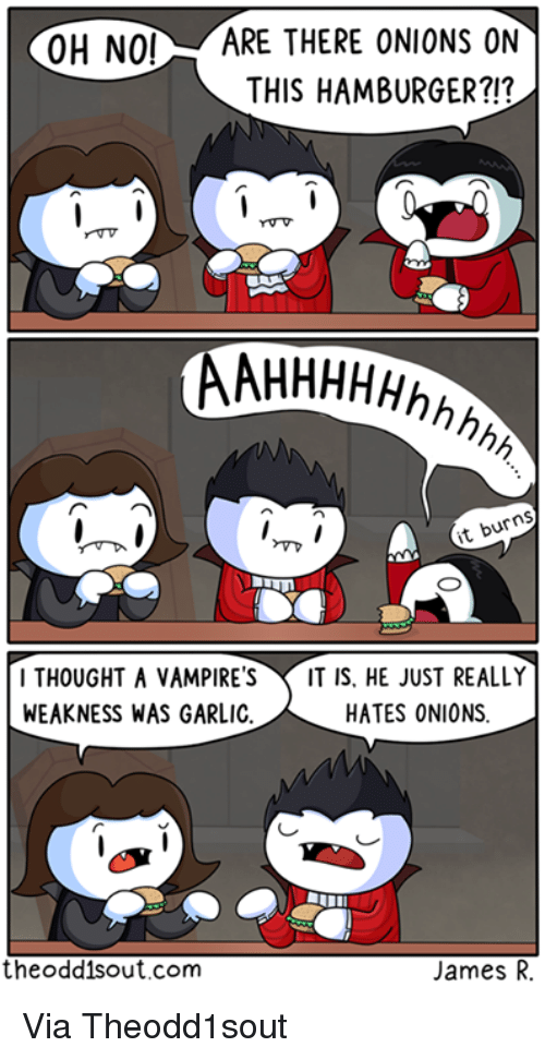Vampirism: OH NO!  ARE THERE ONIONS ON  THIS HAMBURGER?!?  AAHHHHHhhh  it burns  I THOUGHT A VAMPIRES IT IS. HE JUST REALLY  HATES ONIONS  WEAKNESS WAS GARLIC  the oddis out.com  James R. Via Theodd1sout