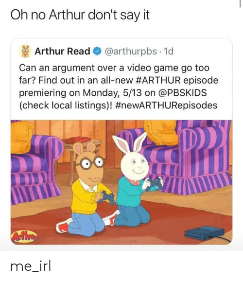 Arthur Read: Oh no Arthur don't say it  Arthur Read @arthurpbs 1d  Can an argument over a video game go too  far? Find out in an all-new#ARTHUR episode  premiering on Monday, 5/13 on @PBSKIDS  (check local listings)! me_irl