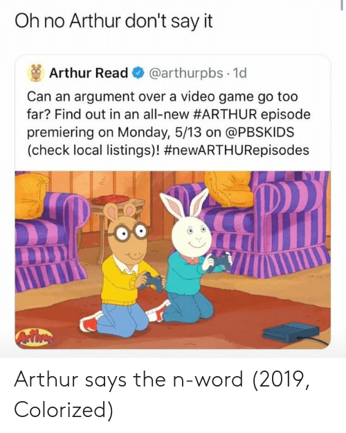 Arthur Read: Oh no Arthur don't say it  Arthur Read @arthurpbs 1d  Can an argument over a video game go too  far? Find out in an all-new#ARTHUR episode  premiering on Monday, 5/13 on @PBSKIDS  (check local listings)! Arthur says the n-word (2019, Colorized)