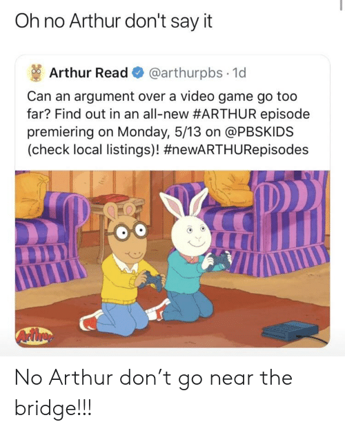 Arthur Read: Oh no Arthur don't say it  Arthur Read @arthurpbs 1d  Can an argument over a video game go too  far? Find out in an all-new#ARTHUR episode  premiering on Monday, 5/13 on @PBSKIDS  (check local listings)! No Arthur don't go near the bridge!!!