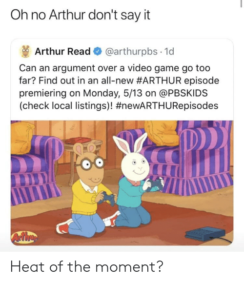 Arthur Read: Oh no Arthur don't say it  Arthur Read @arthurpbs 1d  Can an argument over a video game go too  far? Find out in an all-new#ARTHUR episode  premiering on Monday, 5/13 on @PBSKIDS  (check local listings)! Heat of the moment?
