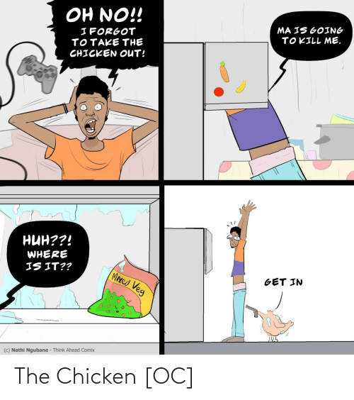 I Forgot: OH NO!!  MA IS GOING  TOKILL ME.  I FORGOT  TOTAKE THE  CHICKEN OUT!  нин??!  WHERE  IS IT??  MIxed Veg  GET IN  (c) Nathi Ngubane - Think Ahead Comix The Chicken [OC]