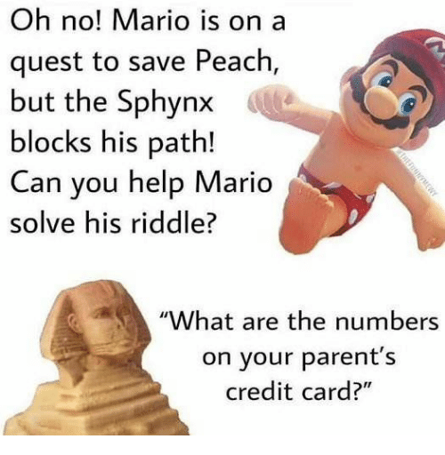 """Parents, Mario, and Help: Oh no! Mario is on a  quest to save Peach,  but the Sphynx  blocks his path!  Can you help Mario  solve his riddle?  """"What are the numbers  on your parent's  credit card?"""""""